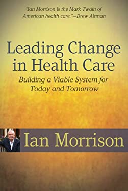 Leading Change in Health Care: Building a Viable System for Today and Tomorrow 9781556483837