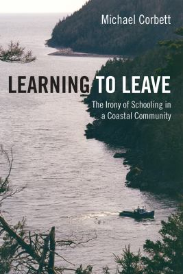 Learning to Leave: The Irony of Schooling in a Coastal Community 9781552662298