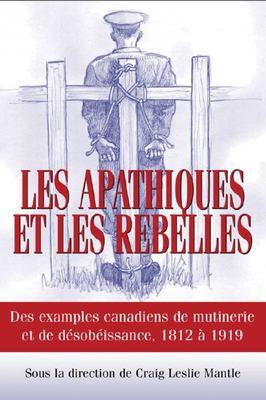 Les Apathiques Et les Rebelles: Des Exemples Canadiens de Mutinerie Et de Desobeissance, 1812 A 1919 9781550027204