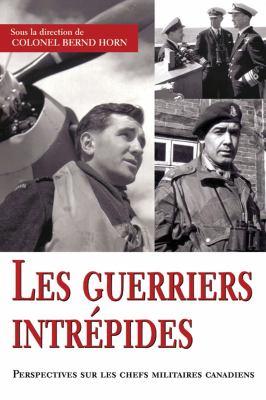 Les Guerriers Intrepides: Perspectives Sur Les Chefs Militaires Canadiens 9781550027211