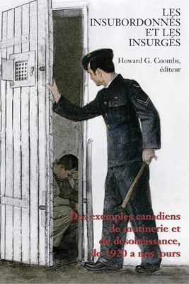 Les Insubordonnes Et les Insurges: Des Exemples Canadiens de Mutinerie Et de Desobeissance, de 1920 A Nos Jours 9781550027655