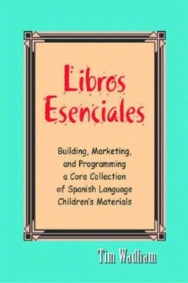 Libros Esenciales: Building, Marketing, and Programming a Core Collection of Spanish Language Children's Materials 9781555705756