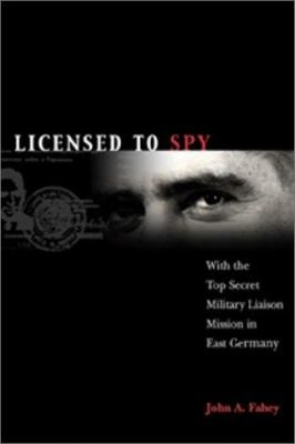 Licensed to Spy: With the Top Secret Military Liaison Mission to East Germany 9781557502940