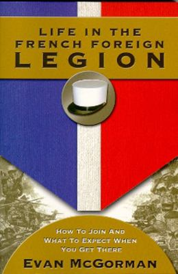 Life in the French Foreign Legion: How to Join and What to Expect When You Get There 9781555716332