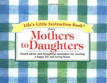 Life's Little Instruction Book from Mothers to Daughters: Sound Advice and Thoughtful Reminders for Creating a Happy Life and a Loving Home 9781558538320
