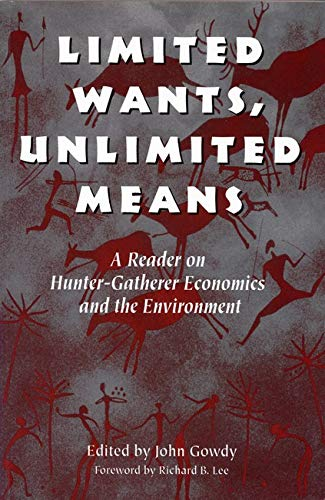 Limited Wants, Unlimited Means: A Reader on Hunter-Gatherer Economics and the Environment 9781559635554