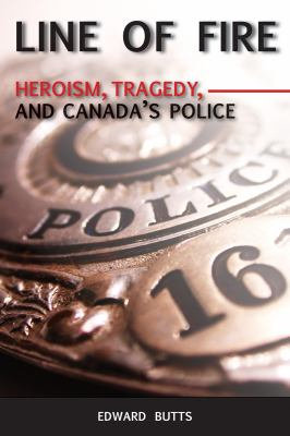 Line of Fire: Heroism, Tragedy, and Canada's Police 9781554883912