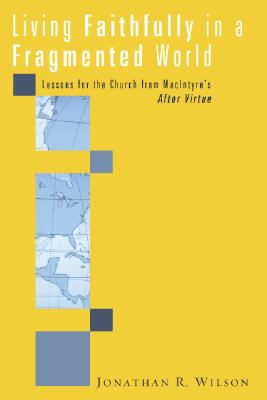 Living Faithfully in a Fragmented World: Lessons for the Church from Macintyre's After Virtue 9781556357381