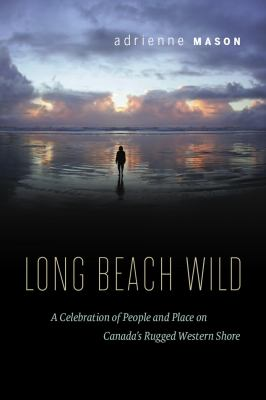 Long Beach Wild: A Celebration of People and Place on Canada's Rugged Western Shore 9781553653448