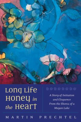 Long Life, Honey in the Heart: A Story of Initiation and Eloquence from the Shores of a Mayan Lake 9781556435386