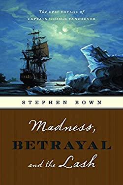 Madness, Betrayal and the Lash: The Epic Voyage of Captain George Vancouver 9781553653134