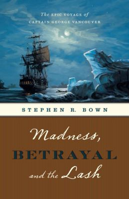 Madness, Betrayal and the Lash: The Epic Voyage of Captain George Vancouver 9781553653394