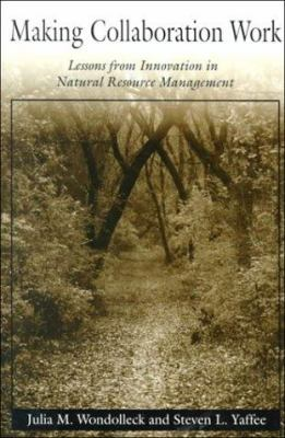 Making Collaboration Work: Lessons from Innovation in Natural Resource Managment 9781559634618