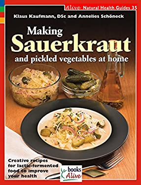 Making Sauerkraut and Pickled Vegetables at Home: Creative Recipes for Lactic-Fermented Food to Improve Your Health 9781553120377