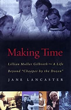 Making Time: Lillian Moller Gilbreth--A Life Beyond Cheaper by the Dozen 9781555536121