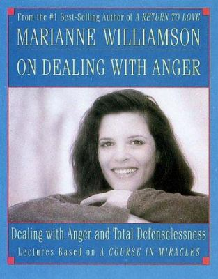 Marianne Williamson on Dealing with Anger: Dealing with Anger and Total Defenselessness 9781559947138