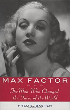 Max Factor: The Man Who Changed the Faces of the World 9781559708753