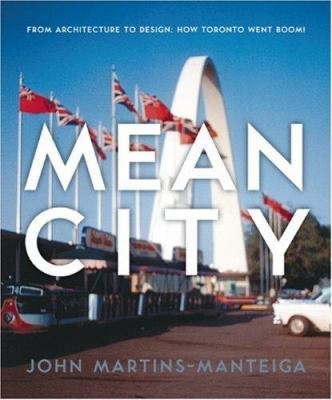 Mean City: From Architecture to Design: How Toronto Went Boom! 9781552639122
