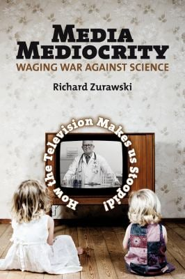 Media Mediocrity-Waging War Against Science: How the Television Makes Us Stoopid! 9781552664001