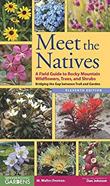 Meet the Natives: A Field Guide to Rocky Mountain Wildflowers, Trees, and Shrubs: Bridging the Gap Between Trail and Garden 9781555664411