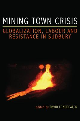 Mining Town Crisis: Globalization, Labour, and Resistance in Sudbury 9781552662731