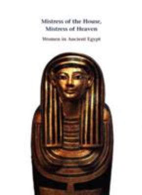 Mistress of the House, Mistress of Heaven: Women in Ancient Egypt