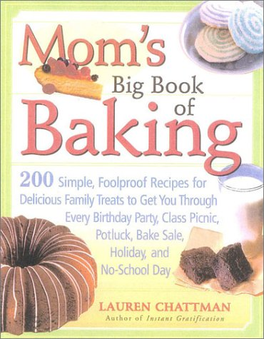 Mom's Big Book of Baking: 200 Simple, Foolproof Recipes for Delicious Family Treats to Get You Through Every Birthday Party, Class Picnic, Potlu 9781558321922