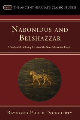 Nabonidus and Belshazzar: A Study of the Closing Events of the Neo-Babylonian Empire 9781556359569