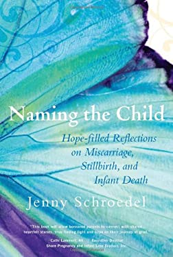 Naming the Child: Hope-Filled Reflections on Miscarriage, Stillbirth, and Infant Death 9781557255853