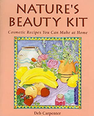 Nature's Beauty Kit: Cosmetic Recipes You Can Make at Home 9781555912215