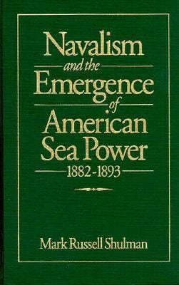 Navalism and the Emergence of American Sea Power, 1882-1893 9781557507662
