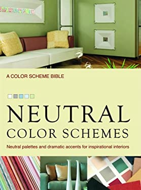 Neutral Color Schemes: Neutral Palettes and Dramatic Accents for Inspirational Interiors 9781554074013