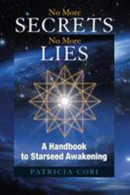 No More Secrets, No More Lies: A Handbook to Starseed Awakening