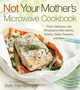 Not Your Mother's Microwave Cookbook: Fresh, Delicious, and Wholesome Main Dishes, Snacks, Sides, Desserts, and More 9781558324183
