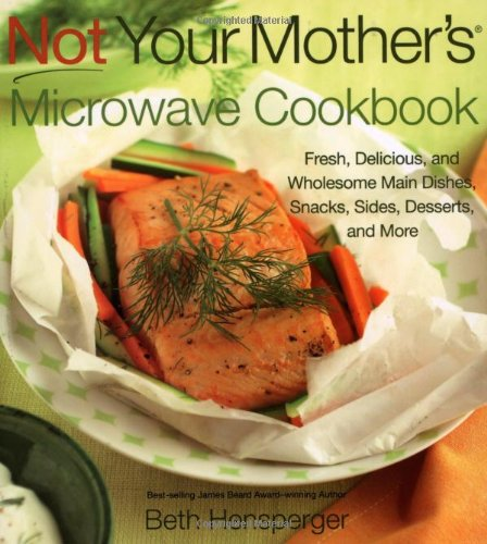 Not Your Mother's Microwave Cookbook: Fresh, Delicious, and Wholesome Main Dishes, Snacks, Sides, Desserts, and More 9781558324190