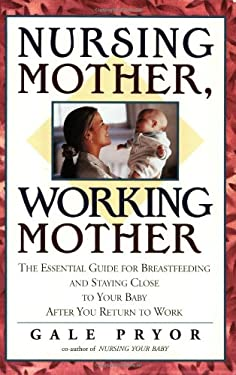 Nursing Mother, Working Mother: The Essential Guide for Breastfeeding and Staying Close to Your Baby After You Return to Work 9781558321175