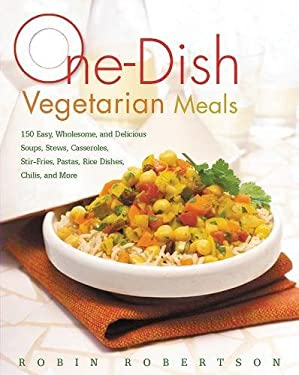 One-Dish Vegetarian Meals: 150 Easy, Wholesome, and Delicious Soups, Stews, Casseroles, Stir-Fries, Pastas, Rice Dishes, Chilis, and More 9781558323704