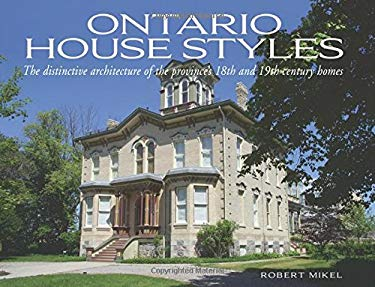 Ontario House Styles: The Distinctive Architecture of the Province's 18th and 19th Century Homes 9781550288452