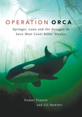 Operation Orca: Springer, Luna and the Struggle to Save West Coast Killer Whales 9781550174267