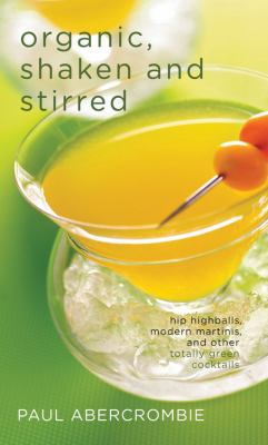 Organic, Shaken and Stirred: Hip Highballs, Modern Martinis, and Other Totally Green Cocktails 9781558324367