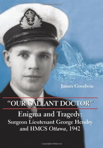 Our Gallant Doctor: Enigma and Tragedy: Surgeon Lieutenant George Hendry and HMCS Ottawa, 1942 9781550026870