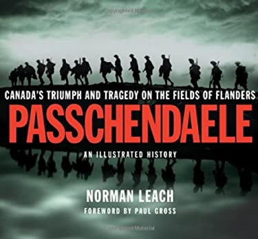 Passchendaele: An Illustrated History: Canada's Triumph and Tragedy on the Fields of Flanders 9781550503999