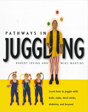 Pathways in Juggling: Learn How to Juggle with Balls, Rings, Clubs, Devil Sticks, Diabolos and Other Objects 9781552091210