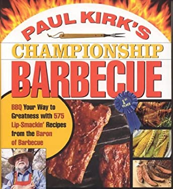 Paul Kirk's Championship Barbecue: Barbecue Your Way to Greatness with 575 Lip-Smackin' Recipes from the Baron of Barbecue 9781558322417