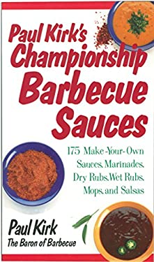 Paul Kirk's Championship Barbecue Sauces: 175 Make-Your-Own Sauces, Marinades, Dry Rubs, Wet Rubs, Mops and Salsas 9781558321250