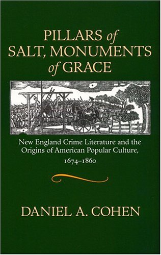 Pillars of Salt, Monuments of Grace: New England Crime Literature And the Origins of American Popular Culture, 1674-1860 (Commonwealth Center Studies in American Culture) Daniel A. Cohen