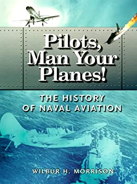 Pilots, Man Your Planes!: The History of Naval Aviation 9781555714666