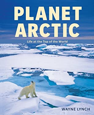 Planet Arctic: Life at the Top of the World 9781554076321