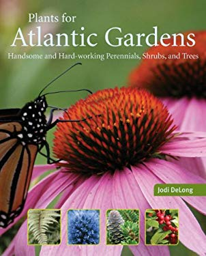Plants for Atlantic Gardens: Handsome and Hard-Working Shrubs, Trees, and Perennials 9781551097985