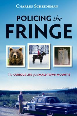 Policing the Fringe: The Curious Life of a Small-Town Mountie 9781550174823